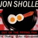 Sholle, Jon Out of the Frying Pan