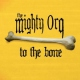 Mighty Orq To the Bone