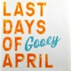 Last Days Of April Gooey